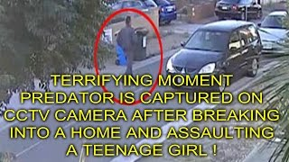 TERRIFYING MOMENT PREDATOR CAPTURED ON CCTV AFTER BREAKING INTO HOUSE AND ASSAULTING TEENAGE GIRL !