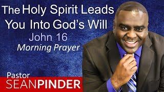 THE HOLY SPIRIT LEADS YOU INTO GOD'S WILL - JOHN 16 - MORNING PRAYER | PASTOR SEAN PINDER