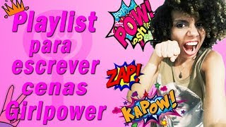PLAYLIST PARA ESCREVER CENAS GIRL POWER