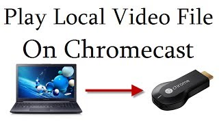 Play Local Video Files From Laptop To Google Chromecast On TV Wirelessly