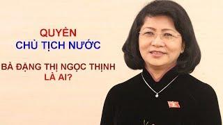 Bà Đặng Thị Ngọc Thịnh giữ quyền Chủ tịch nước vào hôm nay | Kholo.pk
