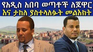 የአዲስ አበባ ወጣቶች ለጀዋር መሐመድ እና ታከለ ኡማ ያስተላለፉት መልእክት  Jawar Mohammed and Takle Uma