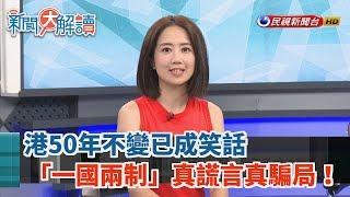 【新聞大解讀】港50年不變已成笑話 「一國兩制」真謊言真騙局! 2019.06.12