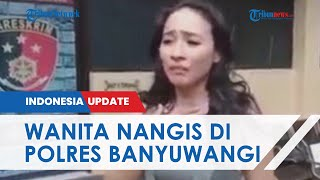 Ngadu 3 Oknum Polisi Paksa Masuk Mobilnya, Wanita Ini Nangis Histeris di Polres Banyuwangi