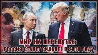 Мир на перепутье: Россия станет сильнее в 2019!