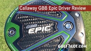 Callaway GBB Epic Driver Review By Golfalot