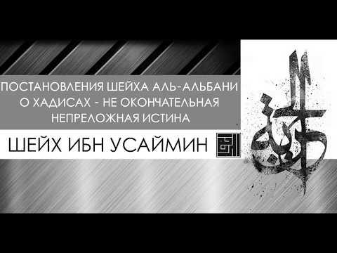 Шейх Ибн Усаймин: Решения шейха аль-Альбани о хадисах - не окончательная непреложная истина