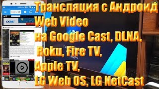 Трансляция с Андроид Web Video на Google Cast, DLNA, Roku, Fire TV, Apple TV, LG Web OS, LG NetCast