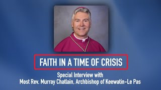 Faith in a Time of Crisis: Special Interview with Archbishop Murray Chatlain