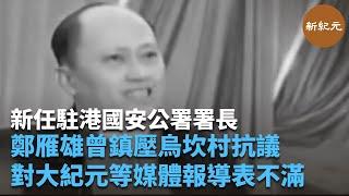 新任駐港國安公署署長鄭雁雄曾鎮壓烏坎村抗議,並表明對大紀元等媒體對烏坎事件報導非常不滿   #新紀元