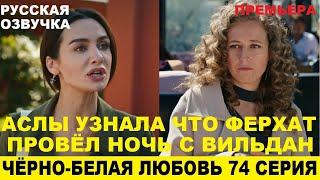 ЧЁРНО-БЕЛАЯ ЛЮБОВЬ 74 СЕРИЯ, описание серии турецкого сериала на русском языке