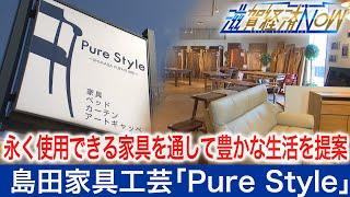 永く使用できる家具を通して豊かな生活のための提案を続ける島田家具工芸「Pure Style」【滋賀経済NOW】2021年3月6日放送