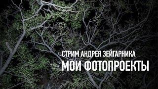 Мои фотопроекты. Стрим. Андрей Зейгарник