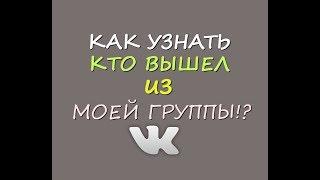 Как узнать, кто вышел из моей группы ВКонтакте
