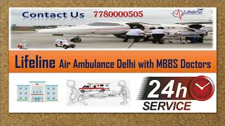 Lifeline Air Ambulance from Delhi Supply Full ICU Care Very Professional