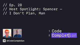 Code Completion Episode 28: Host Spotlight: Spencer — I Don't Plan, Man