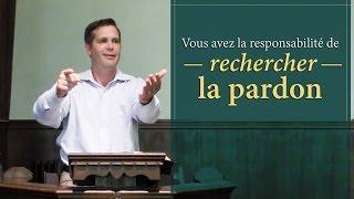 VOUS AVEZ LA RESPONSABILITÉ DE RECHERCHER LE PARDON