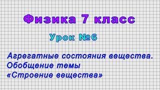 Физика 7 класс Урок 6 - Агрегатные состояния вещества. Обобщение темы .Строение вещества.