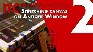 ITC: In The Classroom Series Pt2 - Stretching Canvas On An Antique Window