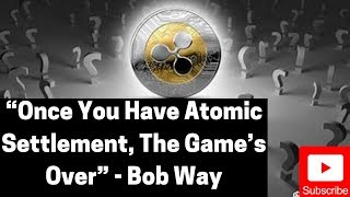 """Ripple/XRP News: """"Once You Have Atomic Settlement, The Game's Over"""" - Bob Way"""