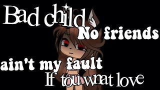 Bad child/// no friends///ain't my fault/// if  you want love ••GLMV#gachalife