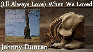 Johnny Duncan - (I'll Always Love) When We Loved