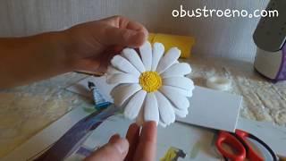 Как сделать ромашку из фоамирана своими руками