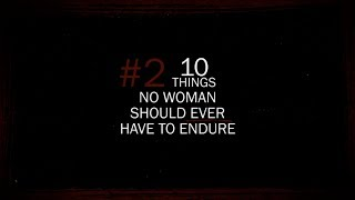 #2 - 10 THINGS NO WOMAN SHOULD EVER HAVE TO ENDURE