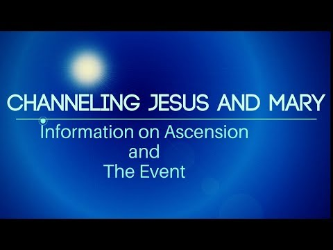 Channeling Yeshua and Mary-Info on Ascension and The Event