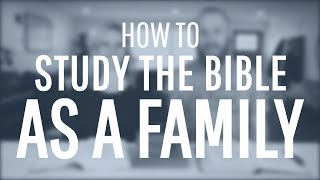 How To Study The Bible As A Family