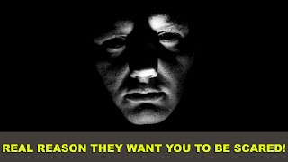 REAL reason they WANT you to be SCARED!