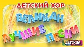 Детский хор ВЕЛИКАН - ЛУЧШИЕ ПЕСНИ / Children