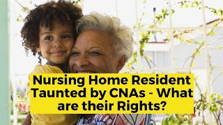 View the video Nursing Home Resident Taunted by CNAs - What are their rights?