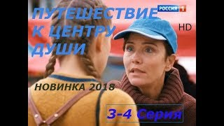 ФИЛЬМ ПРЕМЬЕРА ПУТЕШЕСТВИЕ К ЦЕНТРУ ДУШИ  3-4 СЕРИЯ  НОВИНКА МЕЛОДРАМА 2018