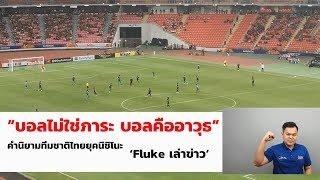 """""""บอลไม่ใช่ภาระ บอลคืออาวุธ"""" คำนิยามทีมชาติไทยยุคนิชิโนะ I 'Fluke เล่าข่าว พรีวิวไทย-ซาอุ'"""