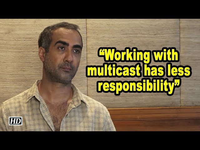 Working with multicast has less responsibility: Ranvir Shorey