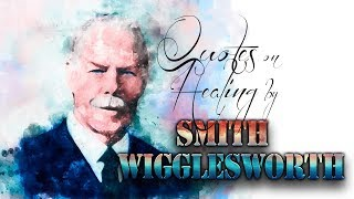 Quotes From Smith Wigglesworth And The Word On Healing