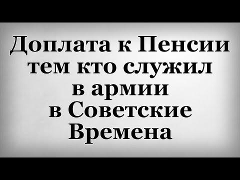 Доплата к Пенсии тем кто служил в армии в Советские Времена