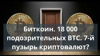 Биткоин. 18 000 подозрительных BTC. 7 пузырь криптовалют? Прогноз биткоин доллар