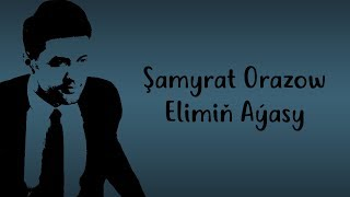 Şamyrat Orazow - Elimiň Aýasy - 2017