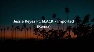 Jessie Reyez Ft. 6LACK   Imported (Lyrics)