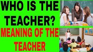 WHO IS THE TEACHER? AND MEANING OF THE TEACHER