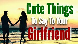 Cute Things To Say To Your Girlfriend | Sweet & Romantic Words