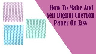 How To Make And Sell Chevron Digital Paper On Etsy