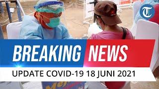 BREAKING NEWS Update Covid-19 18 Juni: Kasus Baru Hampir Sentuh 13.000 Sehari, Kematian Hampir 300