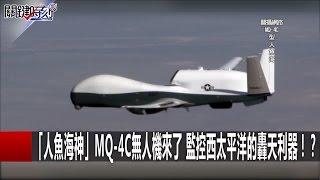 「人魚海神」MQ-4C無人機來了 監控西太平洋的轟天利器!? 馬西屏 黃創夏 劉燦榮 20161219-5 關鍵時刻