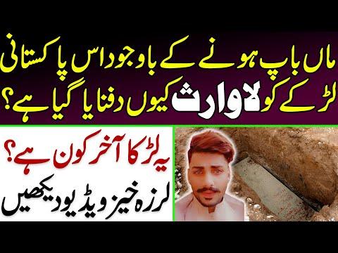 ماں باپ ہونے کے باوجود اس پاکستانی لڑکے کو لاوارث کیوں دفنایا گیا ہے، یہ لڑکا آخر ہے کون ؟ویڈیو دیکھیں
