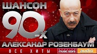Шансон 90-х — Александр Розенбаум ✩ Золотые Хиты Десятилетия ✩
