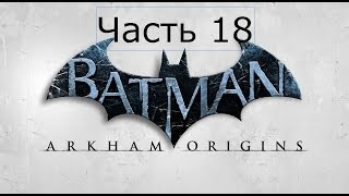 Batman Arkham Origins Прохождение на русском Часть 18 СВЕТЛЯЧОК БОСС ПИРОМАНЬЯК