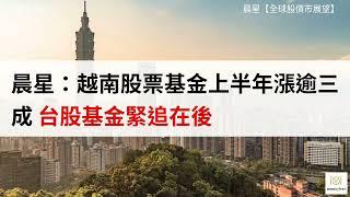 晨星:越南股票基金上半年漲逾三成 台股基金緊追在後(影音)